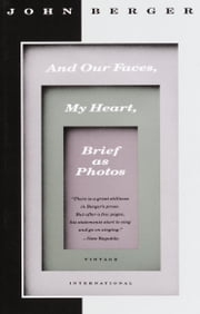 And Our Faces, My Heart, Brief as Photos ebook by John Berger