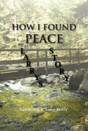 HOW I FOUND PEACE - LARRY'S STORY ebook by LAWRENCE R. (Larry) BEATY