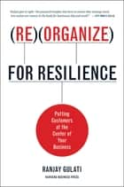 Reorganize for Resilience - Putting Customers at the Center of Your Business ebook by Ranjay Gulati
