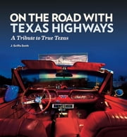 On the Road with Texas Highways - A Tribute to True Texas ebook by J. Griffis Smith,Charles J. Lohrmann,E. Dan Klepper