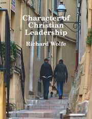 Character of Christian Leadership ebook by Richard Wolfe