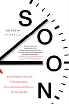Soon - An Overdue History of Procrastination, from Leonardo and Darwin to You and Me ebook by Andrew Santella