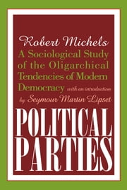 Political Parties - A Sociological Study of the Oligarchical Tendencies of Modern Democracy ebook by