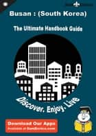 Ultimate Handbook Guide to Busan : (South Korea) Travel Guide ebook by Karry Huey