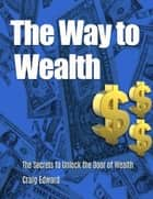 The Way to Wealth: The Secrets to Unlock the Door of Wealth ebook by Craig Edward