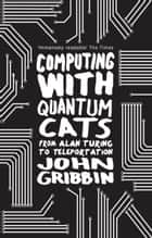 Computing with Quantum Cats - From Colossus to Qubits ebook by John Gribbin