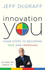 Innovation You - Four Steps to Becoming New and Improved ebook by Jeff Degraff