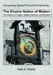 The Elusive Notion of Motion: The Genius of Kepler, Galileo, Newton, and Einstein ebook by Kubitz, Alan A.