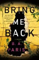 Bring Me Back - A Novel ebook by B. A. Paris