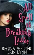 All Spell is Breaking Loose ebook by ReGina Welling, Erin Lynn