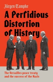 A Perfidious Distortion of History - the Versailles Peace Treaty and the success of the Nazis ebook by Jürgen Tampke