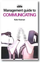The Management Guide to Communicating: Improving Performance through Good Communication ebook by Kate Keenan