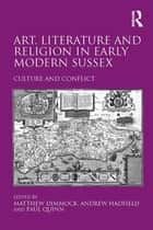 Art, Literature and Religion in Early Modern Sussex - Culture and Conflict ebook by Andrew Hadfield, Matthew Dimmock
