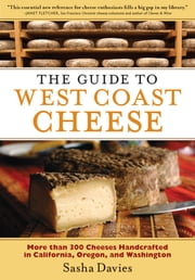 The Guide to West Coast Cheese - More than 300 Cheeses Handcrafted in California, Oregon, and Washington ebook by Sasha Davies