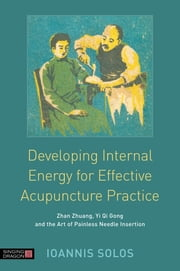 Developing Internal Energy for Effective Acupuncture Practice - Zhan Zhuang, Yi Qi Gong and the Art of Painless Needle Insertion ebook by Ioannis Solos