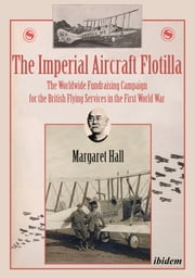 The Imperial Aircraft Flotilla - The Worldwide Fundraising Campaign for the British Flying Services in the First World War ebook by Margaret Hall