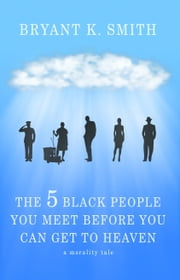 The 5 Black People You Meet Before You Can Get To Heaven: A Morality Tale ebook by Bryant K. Smith