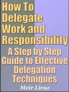 How To Delegate Work and Responsibility: A Step by Step Guide to Effective Delegation Techniques - Small Business Management ebook by Meir Liraz