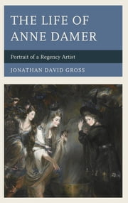 The Life of Anne Damer - Portrait of a Regency Artist ebook by Jonathan David Gross