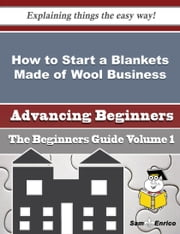 How to Start a Blankets Made of Wool Business (Beginners Guide) ebook by Leeanne Givens,Sam Enrico
