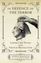 In Defence of the Terror - Liberty or Death in the French Revolution ebook by Sophie Wahnich, Slavoj Zizek