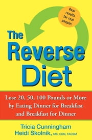 The Reverse Diet - Lose 20, 50, 100 Pounds or More by Eating Dinner for Breakfast and Breakfast for Dinner ebook by Tricia Cunningham,Heidi Skolnik MS, CDN
