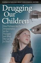 Drugging Our Children: How Profiteers Are Pushing Antipsychotics on Our Youngest, and What We Can Do to Stop It ebook by Sharna Olfman, Brent Dean Robbins