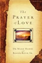 The Prayer of Love ebook by Dr. Mark Hanby, M.D., Roger Roth Sr.