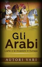 Gli arabi - L'arte e le invasioni in Europa ebook by Autori Vari