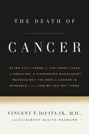 The Death of Cancer - After Fifty Years on the Front Lines of Medicine, a Pioneering Oncologist Reveals Why the War on Cancer Is Winnable--and How We Can Get There ebook by Vincent T. DeVita,Elizabeth DeVita-Raeburn