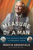 Measure of a Man - From Auschwitz Survivor to Presidents' Tailor ebook by Martin Greenfield, Wynton Hall