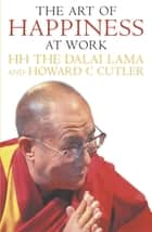 The Art Of Happiness At Work ebook by Howard Cutler, The Dalai Lama, Howard C. Cutler,...