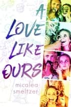 A Love Like Ours ebook by Micalea Smeltzer