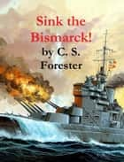 Sink the Bismarck! ebook by C. S. Forester