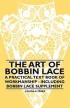 The Art of Bobbin Lace - A Practical Text Book of Workmanship - Including Bobbin Lace Supplement ebook by Louisa A. Tebbs
