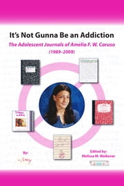 It's Not Gunna Be an Addiction - The Adolescent Journals of Amelia F. W. Caruso (1989 - 2009) ebook by Amelia F. W. Caruso,Melissa M. Weiksnar