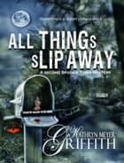 All Things Slip Away ebook by Kathryn Meyer Griffith