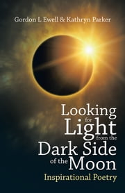 Looking for Light from the Dark Side of the Moon - Inspirational Poetry ebook by Gordon L Ewell & Kathryn Parker