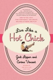 Live Like a Hot Chick - How to Feel Sexy, Find Confidence, and Create Balance at Work and Play ebook by Jodi Lipper,Cerina Vincent