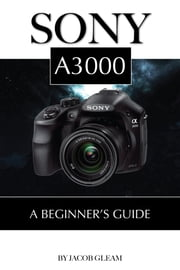 Sony A3000: Beginner's Guide ebook by Jacob Gleam