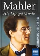 Mahler: His Life and Music ebook by Stephen Johnson