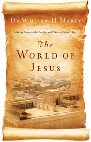 The World of Jesus - Making Sense of the People and Places of Jesus' Day ebook by Dr. William H. Marty