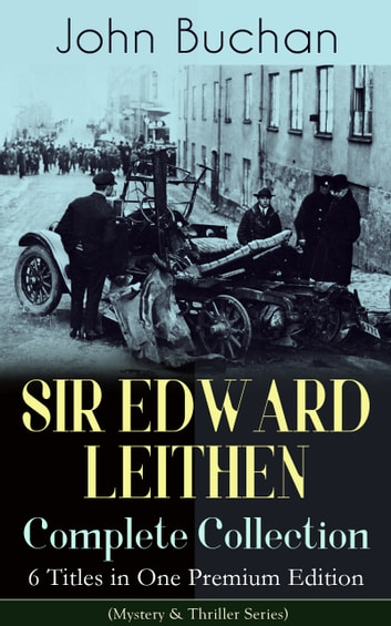 SIR EDWARD LEITHEN Complete Collection – 6 Titles in One Premium Edition (Mystery & Thriller Series) - The Power-House, John Macnab, The Dancing Floor, The Gap in the Curtain, Sick Heart River & Sing a Song of Sixpence ebook by John Buchan