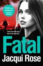 Fatal: A gritty and unputdownable crime thriller novel from the bestselling author of TAKEN ebook by Jacqui Rose