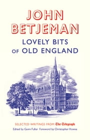 Lovely Bits of Old England - John Betjeman at The Telegraph ebook by Gavin Fuller,Christopher Howse,Betjeman