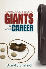 Hearing God & Slaying Giants in Your Career - It's Not About You Working. It's About God Working in You. ebook by Darryl Brumfield