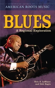 Blues: A Regional Experience ebook by Eric S. LeBlanc, Bob L. Eagle