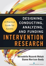 Intervention Research - Designing, Conducting, Analyzing, and Funding ebook by Bernadette Melnyk PhD, RN, CPNP/ PMHNP, FNAP, FAAN,Dianne Morrison-Beedy PhD, RN, WHNP, FNAP, FAANP, FAAN