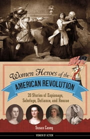 Women Heroes of the American Revolution - 20 Stories of Espionage, Sabotage, Defiance, and Rescue ebook by Susan Casey