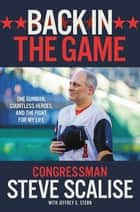 Back in the Game - One Gunman, Countless Heroes, and the Fight for My Life ebook by Steve Scalise, Jeffrey E. Stern